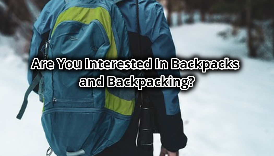 Are You Interested In Backpacks and Backpacking?