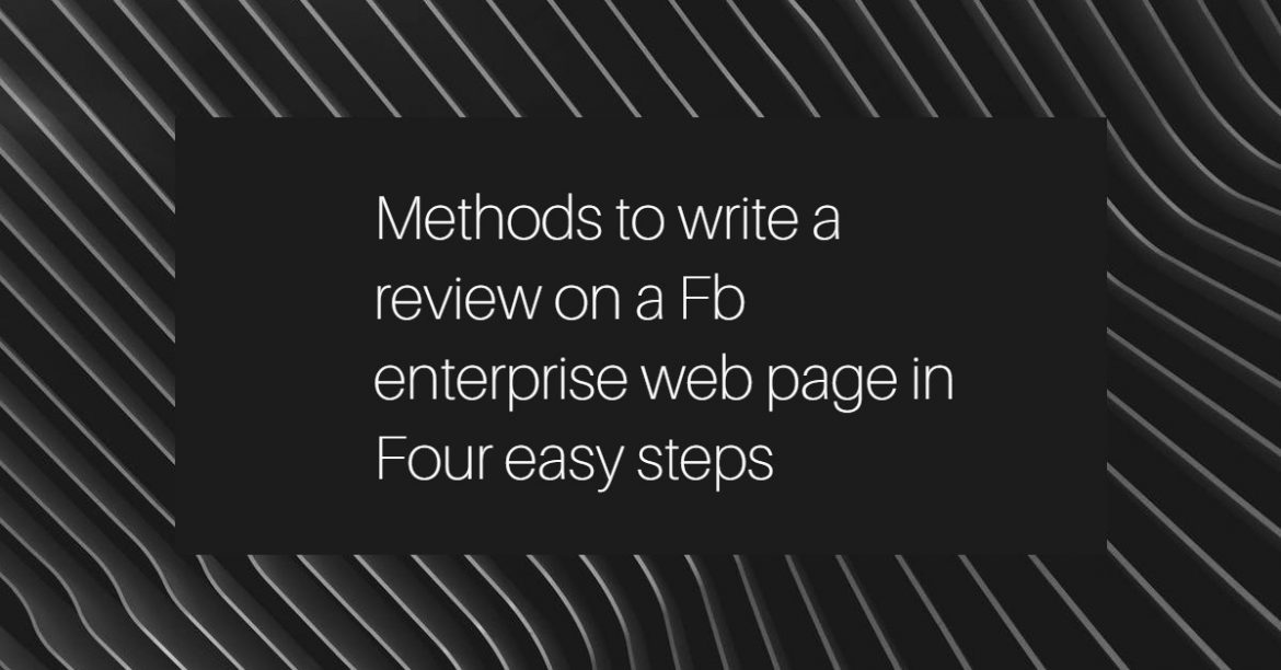 Methods to write a review on a Fb enterprise web page in Four easy steps