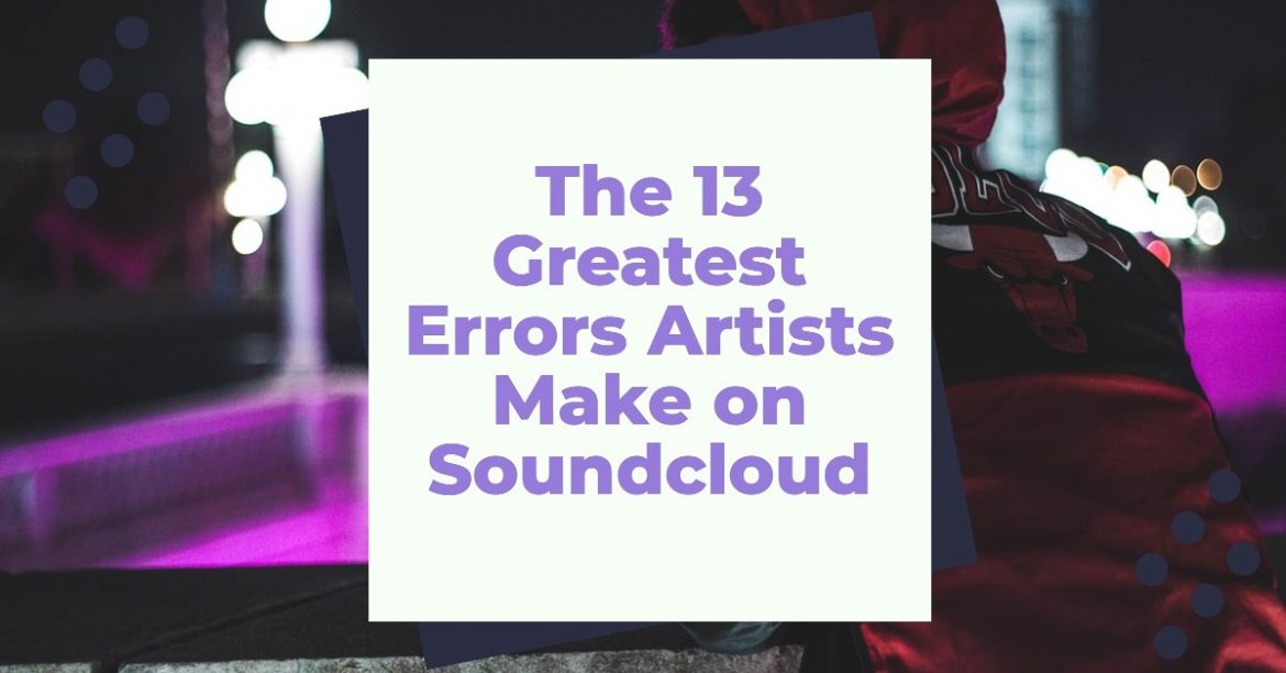 The 13 Greatest Errors Artists Make on Soundcloud