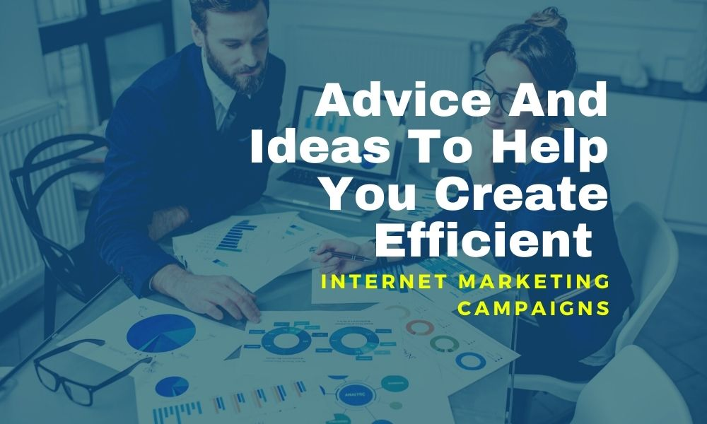 Advice And Ideas To Help You Create Efficient Internet Marketing Campaigns