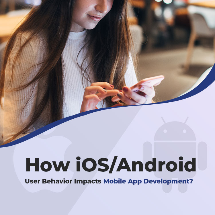 How iOS/Android User Behavior Impacts Mobile App Development?