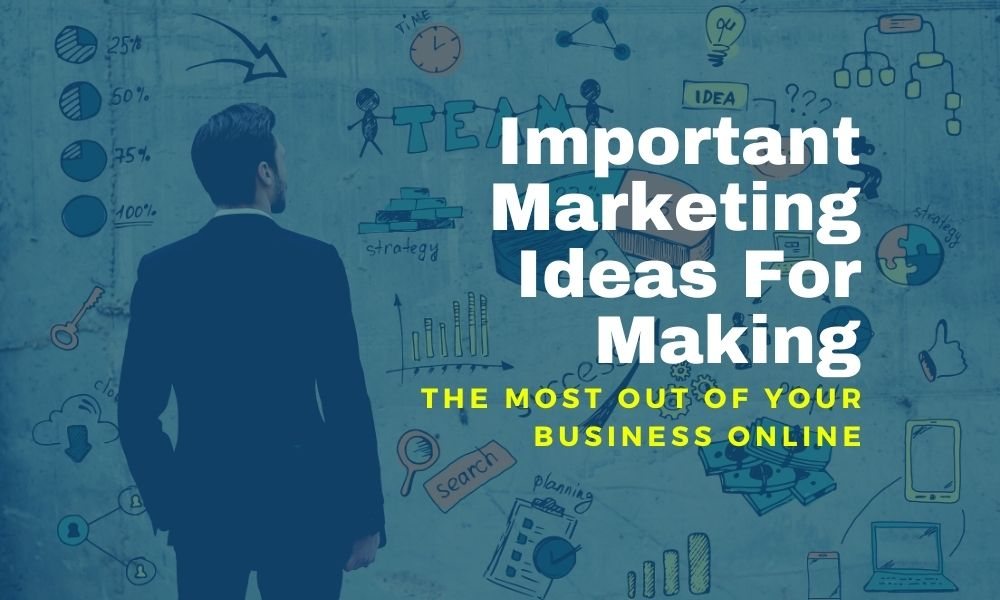 Important Marketing Ideas For Making The Most Out Of Your Business Online